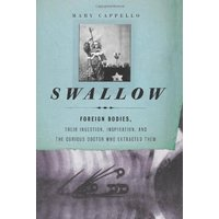 Swallow: Foreign Bodies, Their Ingestion, Inspiration, and the Curious Doctor Who Extracted Them - Mary Cappello [Hardcover]