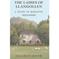 The Ladies of Llangollen: A Study in Romantic Friendship - Elizabeth Mavor