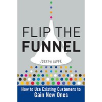 Flip the Funnel: How to Use Existing Customers to Gain New Ones - Joseph Jaffee [Hardcover]