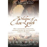 The Shadows of Elisa Lynch: How a Nineteenth-century Irish Courtesan Became the Most Powerful Woman in Paraguay - Rees, Sian