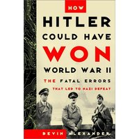 How Hitler Could Have Won World War II: The Fatal Errors That Lead to Nazi Defeat - Alexander, Bevin
