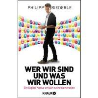 Wer wir sind, und was wir wollen: Ein Digital Native erklärt seine Generation - Riederle, Philipp