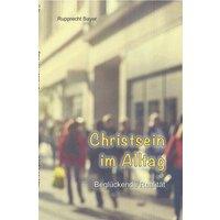 Christsein im Alltag: Beglückende Realität - Bayer, Rupprecht