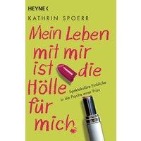 Mein Leben mit mir ist die Hölle für mich: Spektakuläre Einblicke in die Psyche einer Frau - Kathrin Spoerr