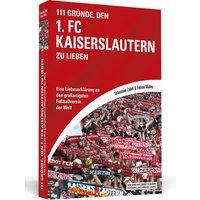 111 Gründe, den 1. FC Kaiserslautern zu lieben: Eine Liebeserklärung an den großartigsten Fußballverein der Welt - Sebastian Zobel