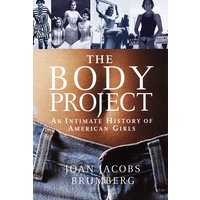 The Body Project: An Intimate History of American Girls - Brumberg, Joan Jacobs
