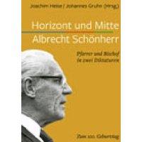 Horizont und Mitte: Albrecht Schönherr. Pfarrer und Bischof in zwei Diktaturen. Zum 100. Geburtstag