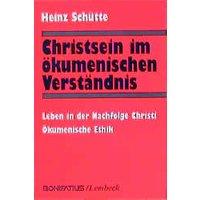 Christsein im ökumenischen Verständnis: Leben in der Nachfolge Christi. Ökumenische Ethik - Schütte, Heinz