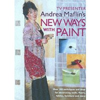 New Ways with Paint: Over 100 Techniques and Ideas for Decorating Walls, Floors, Fabric, Furniture and More - Maflin, Andrea