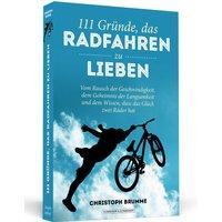 111 Gründe, das Radfahren zu lieben: Vom Rausch der Geschwindigkeit, dem Geheimnis der Langsamkeit und dem Wissen, dass das Glück zwei Räder hat - Christoph Brumme
