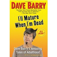 I'll Mature When I'm Dead: Dave Barry's Amazing Tales of Adulthood - Barry, Dave