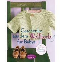 Geschenke aus dem Wollkorb für Babys: Kleidung, Accessoires, Spielzeug - Mel Clark [Gebundene Ausgabe]