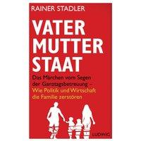 Vater, Mutter, Staat: Das Märchen vom Segen der Ganztagsbetreuung - Wie Politik und Wirtschaft die Familie zerstören - Rainer Stadler [Gebundene Ausgabe]