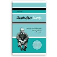 Bonhoeffer bewegt: Über die Wechselwirkungen zwischen Biografie und Theologie. Mit einem Grußwort des Bundespräsidenten zum 100. Geburtstag Dietrich Bonhoeffers - Martin, Karl