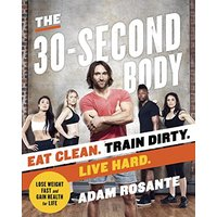 The 30-Second Body: Eat Clean. Train Dirty. Live Hard. - Rosante, Adam