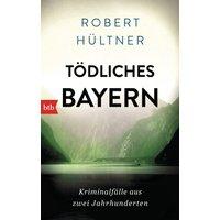 Tödliches Bayern: Kriminalfälle aus zwei Jahrhunderten - Hültner, Robert