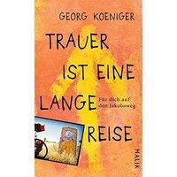Trauer ist eine lange Reise: Für dich auf den Jakobsweg - Koeniger, Georg