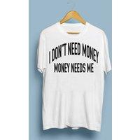 I Dont Need Money, Money Needs Me Funny White T Shirt - Money Gifts
