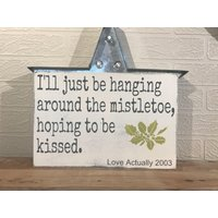 Ill just be hanging around the mistletoe, hoping to be kissed. Love Actually 2003. Movie Quote, Wooden Wall Sign - Mistletoe Gifts