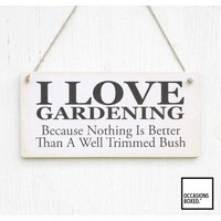 I Love Gardening, Because Nothing is Better Than A trimmed Bush, Wooden Hanging Plaque, Funny, Humour, Gift For Her - Gardening Gifts