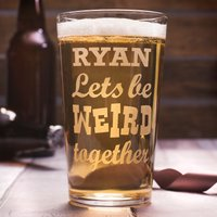 Personalised Pint Glass - Lets Be Weird Together - Weird Gifts