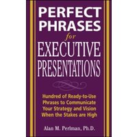 'Perfect Phrases For Executive Presentations: Hundreds Of Ready-to-use Phrases To Use To Communicate Your Strategy And Vision When The Stakes Are High