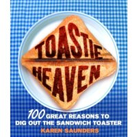'Toastie Heaven : 100 Great Reasons To Dig Out The Sandwich Toaster