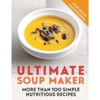 'Ultimate Soup Maker : More Than 100 Simple, Nutritious Recipes