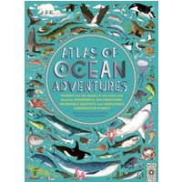'Atlas Of Ocean Adventures : A Collection Of Natural Wonders, Marine Marvels And Undersea Antics From Across The Globe