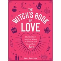 'The Witch's Book Of Love : Hundreds Of Magical Ways To Attract And Strengthen Love