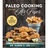 'Paleo Cooking With Your Air Fryer : 80+ Recipes For Healthier Fried Food In Less Time