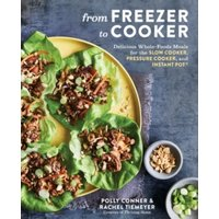 'From Freezer To Cooker : 75+ Whole-foods Freezer Meals For Slow Cookers And Instant Pots