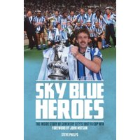 'Sky Blue Heroes : The Inside Story Of Coventry City's 1987 Fa Cup Win