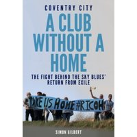 'Coventry City: A Club Without A Home : The Fight Behind The Sky Blues' Return From Exile