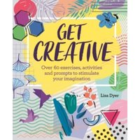 Get Creative : Over 60 exercises, activities and prompts to stimulate your imagination