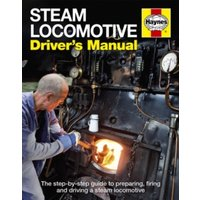 Steam Locomotive Driver's Manual : The step-by-step guide to preparing, firing and driving a steam locomotive