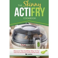 'The Skinny Actifry Cookbook : Guilt-free And Delicious Actifry Recipe Ideas: Discover The Healthier Way To Fry!
