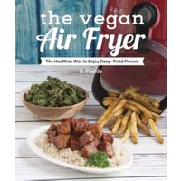 'The Vegan Air Fryer : The Healthier Way To Enjoy Deep-fried Flavors