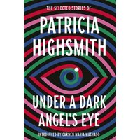 'Under A Dark Angel's Eye: The Selected Stories Of Patricia Highsmith