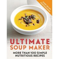 'Ultimate Soup Maker: More Than 100 Simple, Nutritious Recipes