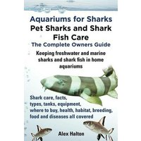 'Aquariums For Sharks: Pet Sharks And Shark Fish Care - The Complete Owners Guide: Sharks In Home Aquariums, Facts, Types, Tanks, Where To Buy, Health, Habitat, Breeding And Food All Includes
