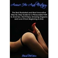 'Arouse Her Anal Ecstasy - The Best Illustrated, Most Innovative Step-by-step Guide For A Pleasurable Path To Anal Sex. She'll Enjoy Amazing Orgasms An