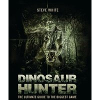'Dinosaur Hunter: The Ultimate Guide To The Biggest Game