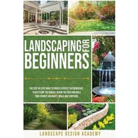 Landscaping for Beginners: The Step-By-Step Guide to Create a Perfect Outdoorspace. Plan and Plant the Garden, Design the Patio and Build Your Favorite Walkways, Walls and Fountains