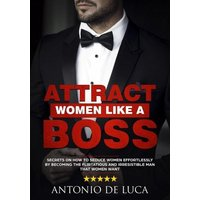 Attract Women Like a Boss: Secrets on How to Seduce Women Effortlessly by Becoming the Flirtatious and Irresistible Man That Women Want (Book Guide to Sexual Seduction and Dating advice for Men) (eBook, ePUB)