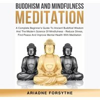 Buddhism And Mindfulness Meditation: A Complete Beginner's Guide To Ancient Buddhist Wisdom And The Modern Science Of Mindfulness - Reduce Stress, Find Peace And Improve Mental Health With Meditation (eBook, ePUB)