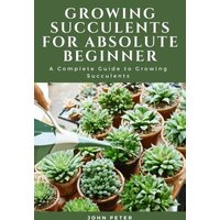 Growing Succulents for Absolute Beginner; A Complete Guide to Growing Succulents (eBook, ePUB)