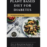 Plant Based Diet for Diabetes; Over 30 Nourishing Recipes to Prevent and Reverse Diabetes (eBook, ePUB)