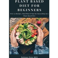 Plant Based Diet For Beginners; Over 30 Recipes, Meal Plan & Tips for Succeeding on a Plant-Based Diet (eBook, ePUB)