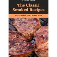 The Classic Smoked Recipes; Recipe Ideas for Smoked Food (eBook, ePUB)